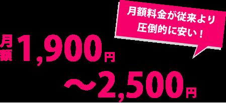 月額料金が従来の圧倒的に安い!月額料金1,900円~2,500円のみ